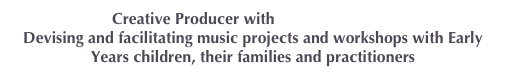 Creative Producer with Creative Futures Devising and facilitating music projects and workshops with Early Years children, their families and practitioners
